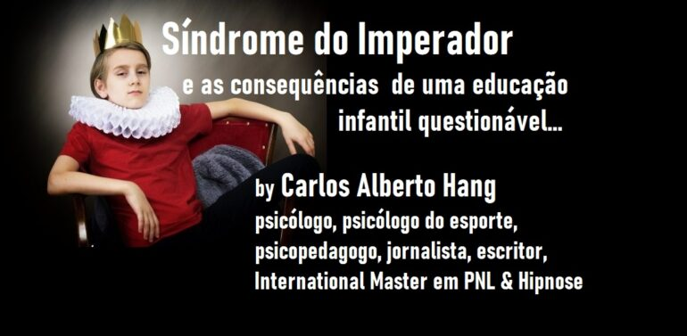 Síndrome do Imperador e as consequências de uma educação infantil questionável… by Carlos Alberto Hang